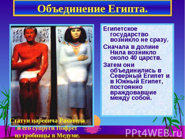 Объединение Египта. Египетское государство возникло не сразу. Сначала в долине Нила возникло около 40 царств.Затем они объединились в Северный Египет и в Южный Египет, постоянно враждовавшие между собой.Статуи царевича Рахотепаи его супруги Нофретиз…