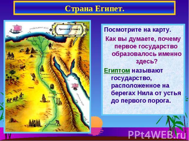Страна Египет. Посмотрите на карту.Как вы думаете, почему первое государство образовалось именно здесь?Египтом называют государство, расположенное на берегах Нила от устья до первого порога.