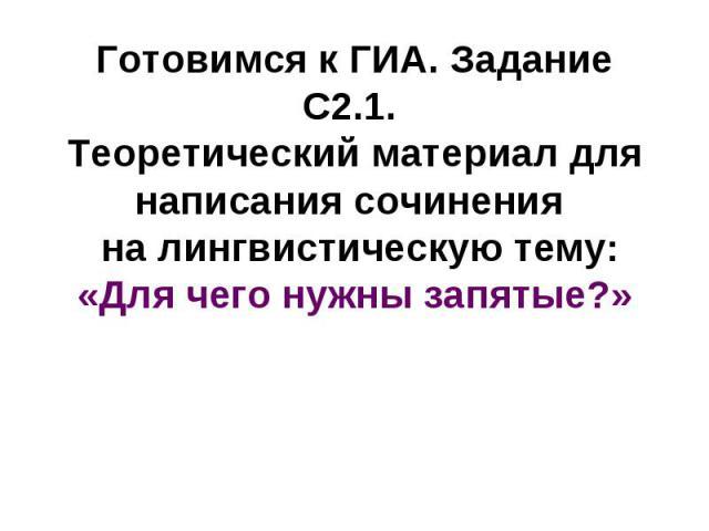 Готовимся к ГИА. Задание С2.1. Теоретический материал для написания сочинения на лингвистическую тему: «Для чего нужны запятые?»