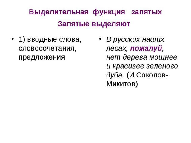 Выделительная функция запятыхЗапятые выделяют 1) вводные слова, словосочетания, предложения В русских наших лесах, пожалуй, нет дерева мощнее и красивее зеленого дуба. (И.Соколов-Микитов)