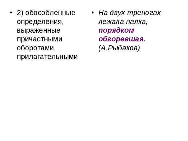 2) обособленные определения, выраженные причастными оборотами, прилагательными На двух треногах лежала палка, порядком обгоревшая. (А.Рыбаков)