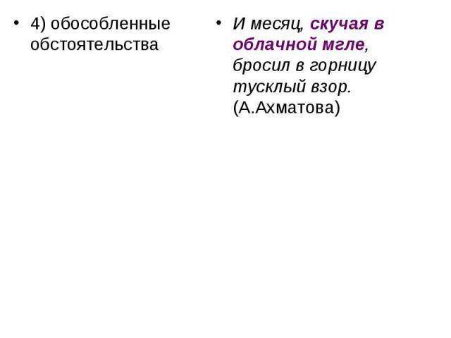 4) обособленные обстоятельства И месяц, скучая в облачной мгле, бросил в горницу тусклый взор. (А.Ахматова)