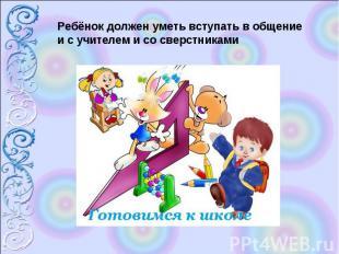 Ребёнок должен уметь вступать в общение и с учителем и со сверстниками
