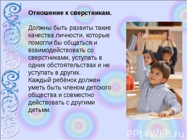 Отношение к сверстникам.Должны быть развиты такие качества личности, которые помогли бы общаться и взаимодействовать со сверстниками, уступать в одних обстоятельствах и не уступать в других. Каждый ребёнок должен уметь быть членом детского общества …
