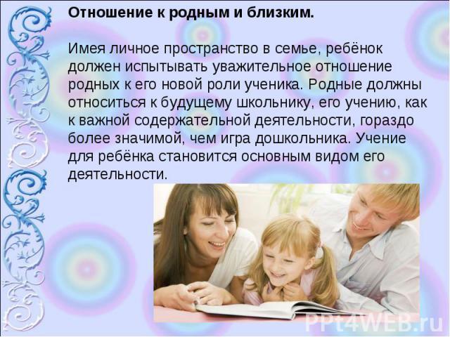 Отношение к родным и близким.Имея личное пространство в семье, ребёнок должен испытывать уважительное отношение родных к его новой роли ученика. Родные должны относиться к будущему школьнику, его учению, как к важной содержательной деятельности, гор…