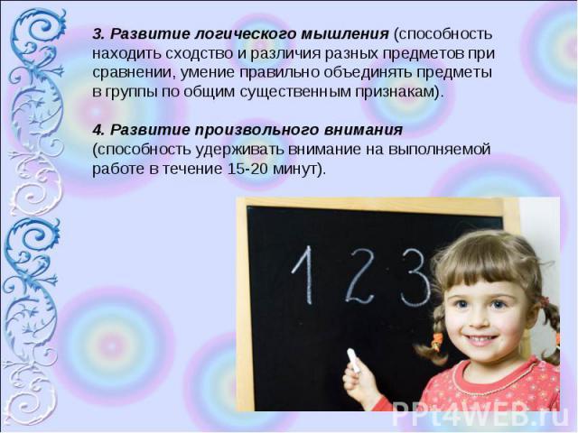 3. Развитие логического мышления (способность находить сходство и различия разных предметов при сравнении, умение правильно объединять предметы в группы по общим существенным признакам). 4. Развитие произвольного внимания (способность удерживать вни…