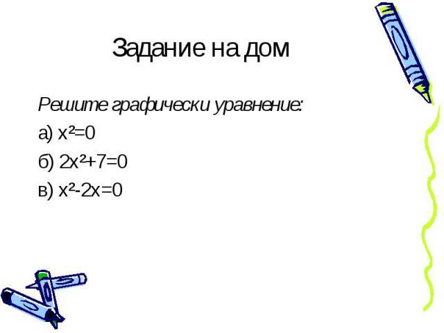 Задание на дом Решите графически уравнение:а) х²=0б) 2х²+7=0в) х²-2х=0