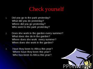 Check yourself Did you go to the park yesterday? What did you do yesterday? Wher