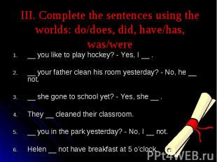 III. Complete the sentences using the worlds: do/does, did, have/has, was/were _