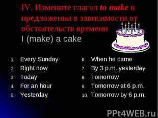 IV. Измените глагол to make в предложении в зависимости от обстоятельств времени