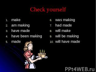 Check yourself makeam makinghave madehave been makingmadewas makinghad madewill