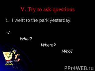 V. Try to ask questions I went to the park yesterday.+/- What? Where? Who?