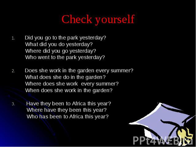 Check yourself Did you go to the park yesterday? What did you do yesterday? Where did you go yesterday? Who went to the park yesterday?Does she work in the garden every summer? What does she do in the garden? Where does she work every summer? When d…