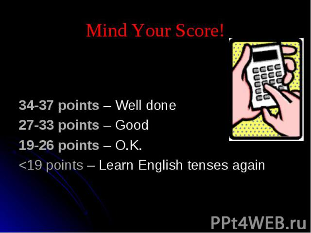 Mind Your Score! 34-37 points – Well done27-33 points – Good19-26 points – O.K.