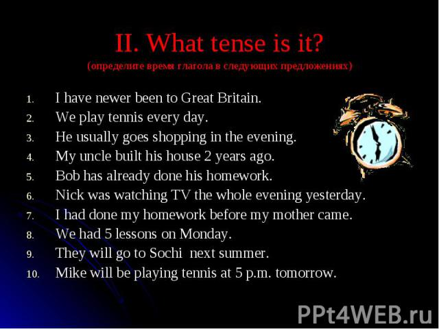 II. What tense is it? (определите время глагола в следующих предложениях)I have newer been to Great Britain.We play tennis every day.He usually goes shopping in the evening.My uncle built his house 2 years ago.Bob has already done his homework.Nick …