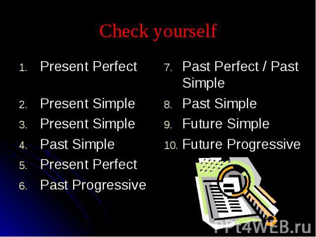 Check yourself Present Perfect Present SimplePresent SimplePast SimplePresent PerfectPast ProgressivePast Perfect / Past SimplePast SimpleFuture SimpleFuture Progressive