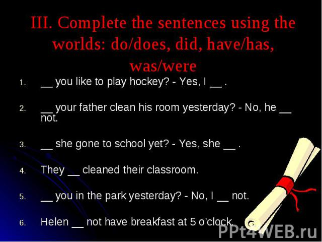III. Complete the sentences using the worlds: do/does, did, have/has, was/were __ you like to play hockey? - Yes, I __ .__ your father clean his room yesterday? - No, he __ not.__ she gone to school yet? - Yes, she __ .They __ cleaned their classroo…