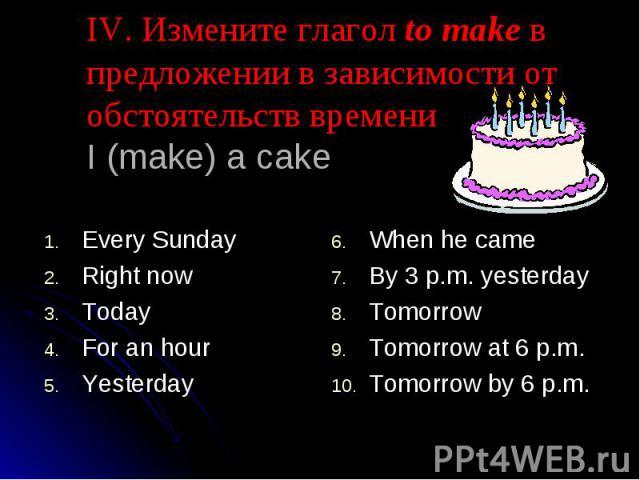 IV. Измените глагол to make в предложении в зависимости от обстоятельств времениI (make) a cake Every SundayRight nowTodayFor an hourYesterdayWhen he cameBy 3 p.m. yesterdayTomorrowTomorrow at 6 p.m.Tomorrow by 6 p.m.