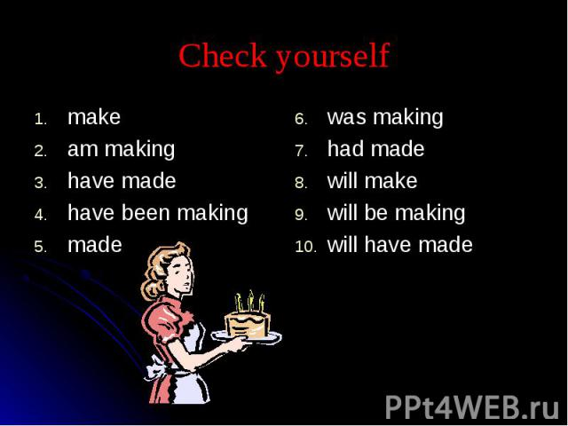 Check yourself makeam makinghave madehave been makingmadewas makinghad madewill makewill be makingwill have made