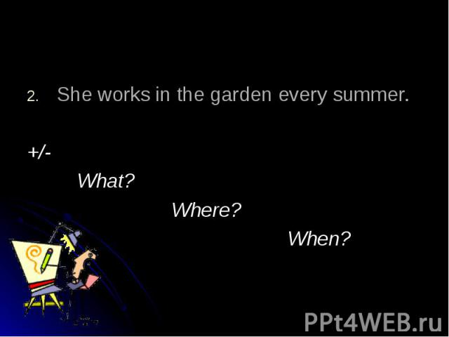 She works in the garden every summer.+/- What? Where? When?