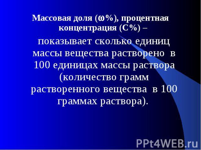 Массовая доля (%), процентная концентрация (С%) – показывает сколько единиц массы вещества растворено в 100 единицах массы раствора (количество грамм растворенного вещества в 100 граммах раствора).