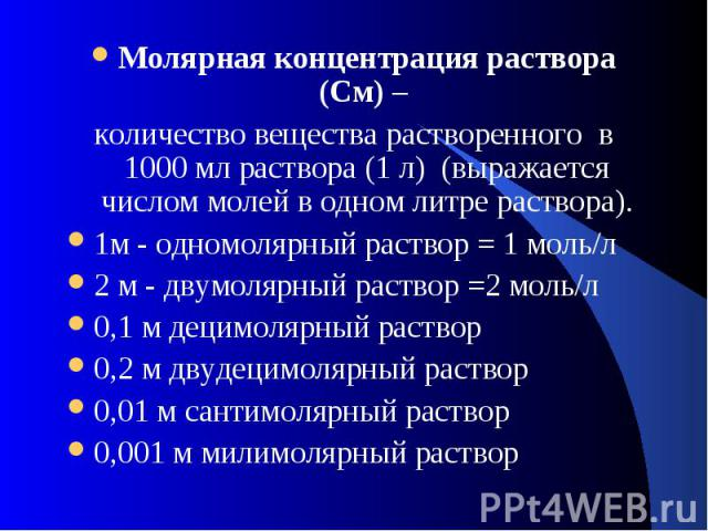 Молярная концентрация раствора (См) – количество вещества растворенного в 1000 мл раствора (1 л) (выражается числом молей в одном литре раствора).1м - одномолярный раствор = 1 моль/л2 м - двумолярный раствор =2 моль/л 0,1 м децимолярный раствор0,2 м…