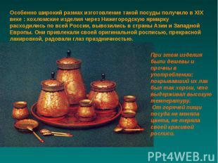 Особенно широкий размах изготовление такой посуды получило в XIX веке : хохломск