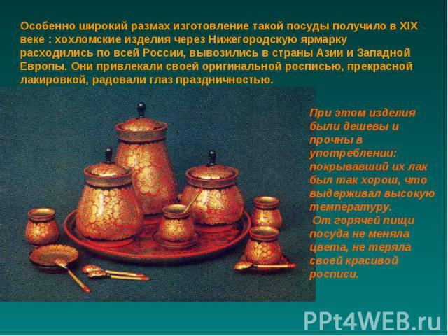Особенно широкий размах изготовление такой посуды получило в XIX веке : хохломские изделия через Нижегородскую ярмарку расходились по всей России, вывозились в страны Азии и Западной Европы. Они привлекали своей оригинальной росписью, прекрасной лак…