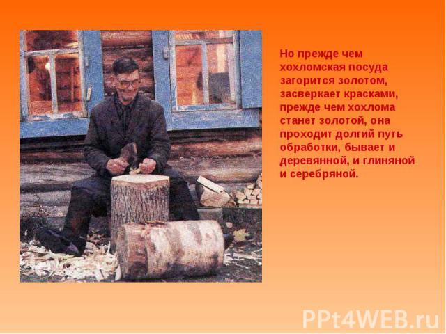 Но прежде чем хохломская посуда загорится золотом, засверкает красками, прежде чем хохлома станет золотой, она проходит долгий путь обработки, бывает и деревянной, и глиняной и серебряной.