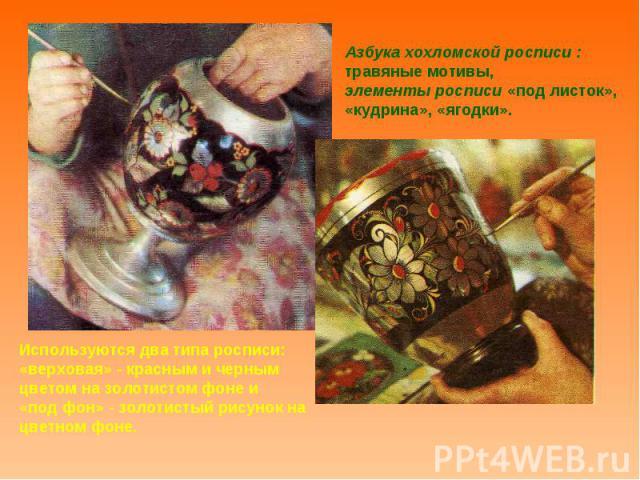 Азбука хохломской росписи : травяные мотивы, элементы росписи «под листок», «кудрина», «ягодки».Используются два типа росписи: «верховая» - красным и черным цветом на золотистом фоне и «под фон» - золотистый рисунок на цветном фоне.