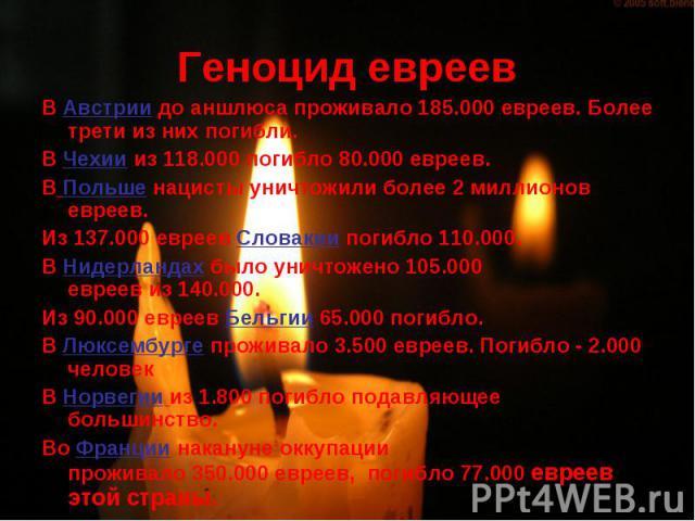 Геноцид евреев ВАвстриидо аншлюса проживало185.000 евреев. Более трети из них погибли.ВЧехиииз118.000погибло80.000 евреев.ВПольшенацисты уничтожили более2 миллионов евреев.Из137.000 евреев Словакии погибло 110.000.ВНидерландахбылоунич…