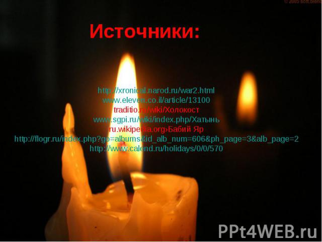 Источники: http://xronical.narod.ru/war2.htmlwww.eleven.co.il/article/13100traditio.ru/wiki/Холокостwww.sgpi.ru/wiki/index.php/Хатыньru.wikipedia.org›Бабий Ярhttp://flogr.ru/index.php?go=albums&id_alb_num=606&ph_page=3&alb_page=2http://www.calend.ru…