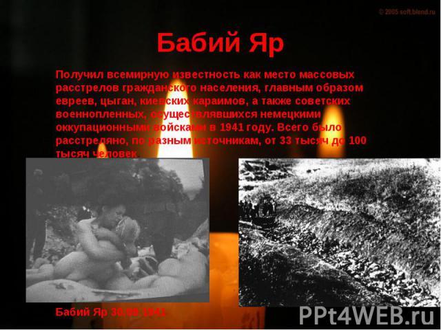 Бабий Яр Получил всемирную известность как место массовых расстрелов гражданского населения, главным образом евреев, цыган, киевских караимов, а также советских военнопленных, осуществлявшихся немецкими оккупационными войсками в 1941 году. Всего был…