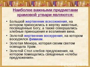 Наиболее важными предметами храмовой утвари являются: Большой жертвенник всесожж