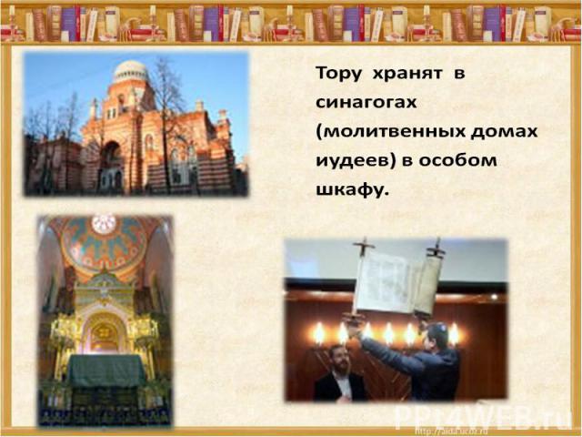 Тору хранят в синагогах (молитвенных домах иудеев) в особом шкафу.