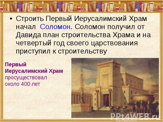 Строить Первый Иерусалимский Храм начал Соломон. Соломон получил от Давида план строительства Храма и на четвертый год своего царствования приступил к строительствуПервый Иерусалимский Храм просуществовал около 400 лет