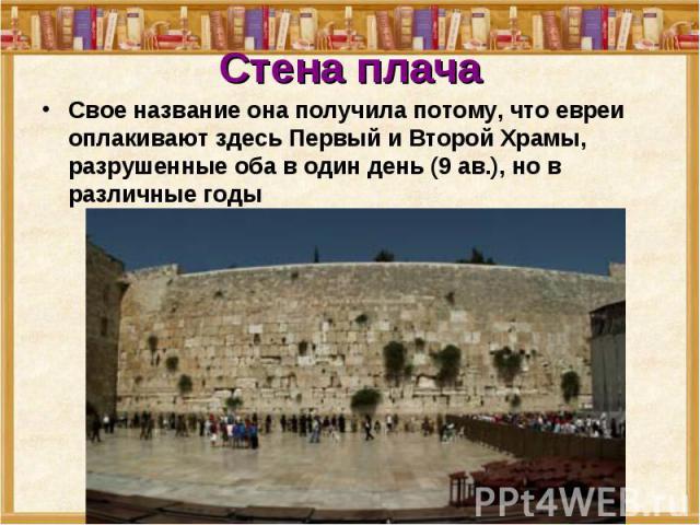 Стена плача Свое название она получила потому, что евреи оплакивают здесь Первый и Второй Храмы, разрушенные оба в один день (9 ав.), но в различные годы