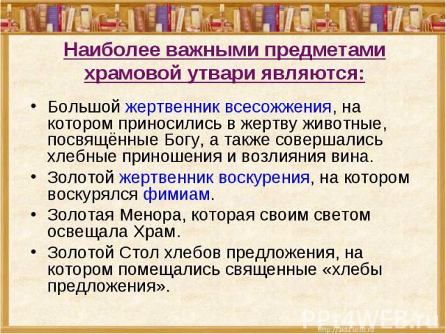 Наиболее важными предметами храмовой утвари являются: Большой жертвенник всесожжения, на котором приносились в жертву животные, посвящённые Богу, а также совершались хлебные приношения и возлияния вина.Золотой жертвенник воскурения, на котором воску…