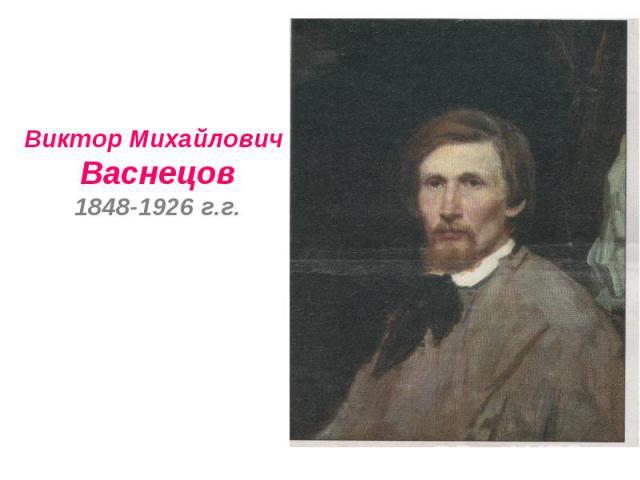 Виктор Михайлович Васнецов1848-1926 г.г.