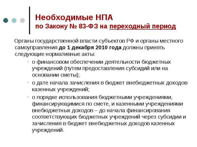 Необходимые НПА по Закону № 83-ФЗ на переходный период Органы государственной власти субъектов РФ и органы местного самоуправления до 1 декабря 2010 года должны принять следующие нормативные акты:о финансовом обеспечении деятельности бюджетных учреж…