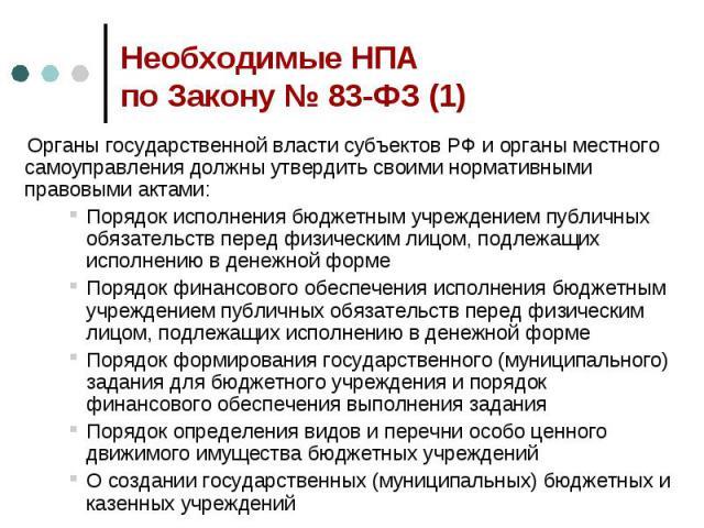 Необходимые НПА по Закону № 83-ФЗ (1) Органы государственной власти субъектов РФ и органы местного самоуправления должны утвердить своими нормативными правовыми актами:Порядок исполнения бюджетным учреждением публичных обязательств перед физическим …
