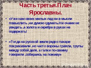 Часть третья.Плач Ярославны. «Уже нам своих милых лад ни в мысли помыслить ,ни д