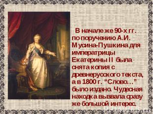 В начале же 90-х гг. по поручению А.И. Мусина-Пушкина для императрицы Екатерины