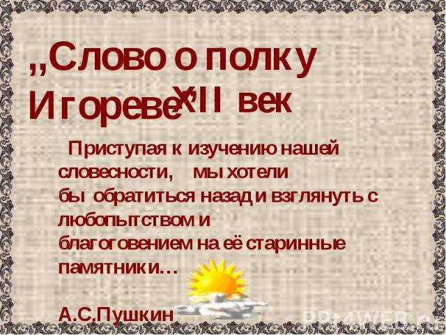 """,,Слово о полку Игореве"""" ХII век Приступая к изучению нашей словесности, мы хотелибы обратиться назад и взглянуть с любопытством иблагоговением на её старинные памятники… А.С.Пушкин"""