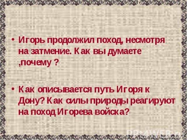 Игорь продолжил поход, несмотря на затмение. Как вы думаете ,почему ?Как описывается путь Игоря к Дону? Как силы природы реагируют на поход Игорева войска?