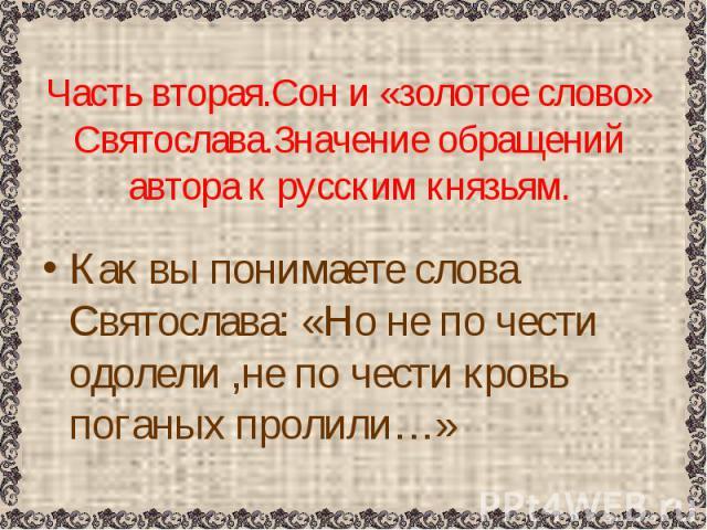 Часть вторая.Сон и «золотое слово» Святослава.Значение обращений автора к русским князьям. Как вы понимаете слова Святослава: «Но не по чести одолели ,не по чести кровь поганых пролили…»