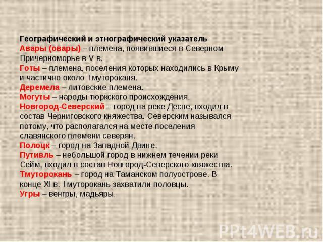 Географический и этнографический указательАвары (овары) – племена, появившиеся в Северном Причерноморье в V в. Готы – племена, поселения которых находились в Крыму и частично около Тмутороканя.Деремела – литовские племена.Могуты – народы тюркского п…