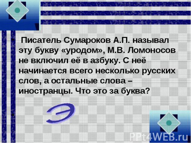Писатель Сумароков А.П. называл эту букву «уродом», М.В. Ломоносов не включил её в азбуку. С неё начинается всего несколько русских слов, а остальные слова – иностранцы. Что это за буква?