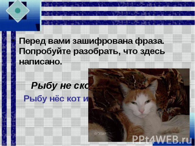 Перед вами зашифрована фраза. Попробуйте разобрать, что здесь написано. Рыбу не скотина крыше съел. Рыбу нёс кот и на крыше съел.