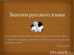 Знатоки русского языка С русским языком можно творить чудеса, нет ничего такого
